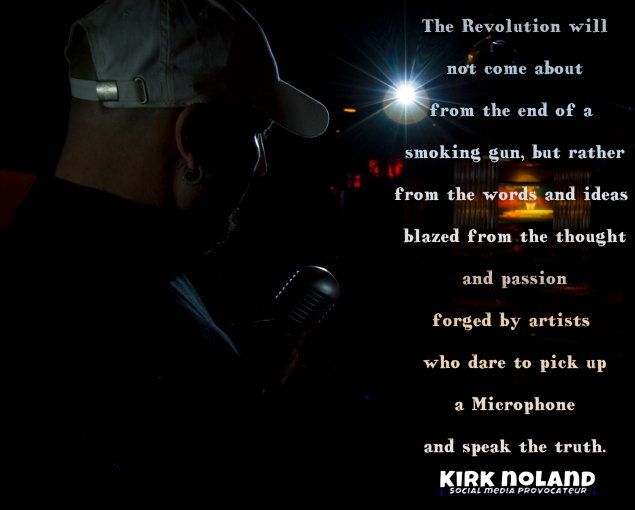 The Revolution will not come about from the end of a smoking gun, but rather from the words and ideas blazed from the thought and passion forged by artists who dare to pick up a Microphone and speak the truth.